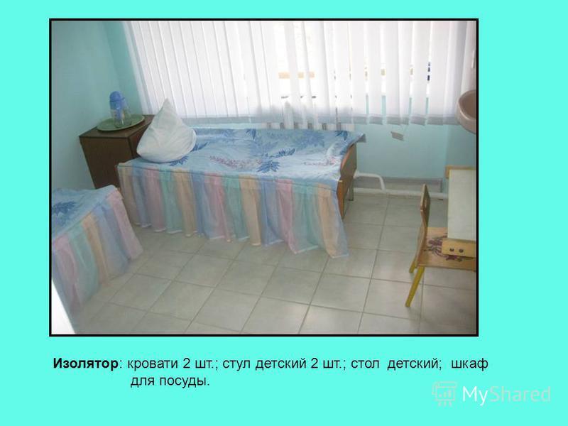 Изолятор: кровати 2 шт.; стул детский 2 шт.; стол детский; шкаф для посуды.