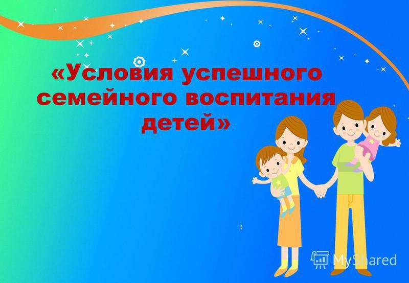 «Условия успешного семейного воспитания детей»