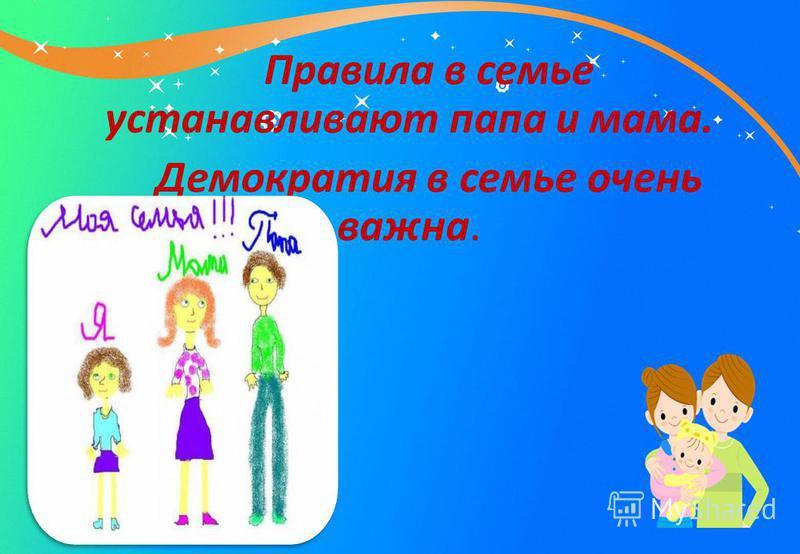 Правила в семье устанавливают папа и мама. Демократия в семье очень важна.