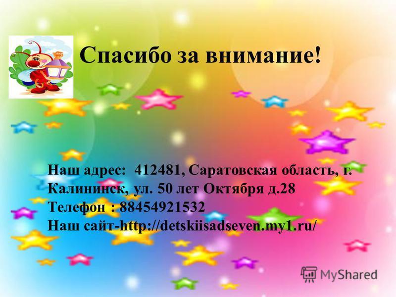Спасибо за внимание! Наш адрес: 412481, Саратовская область, г. Калининск, ул. 50 лет Октября д.28 Телефон : 88454921532 Наш сайт-http://detskiisadseven.my1.ru/