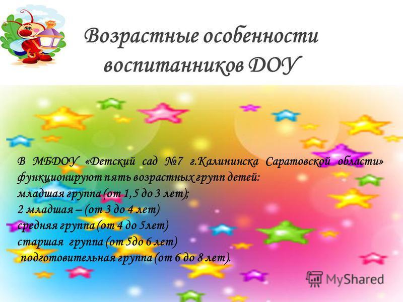 Возрастные особенности воспитанников ДОУ В МБДОУ «Детский сад 7 г.Калининска Саратовской области» функционируют пять возрастных групп детей: младшая группа (от 1,5 до 3 лет); 2 младшая – (от 3 до 4 лет) средняя группа (от 4 до 5 лет) старшая группа (