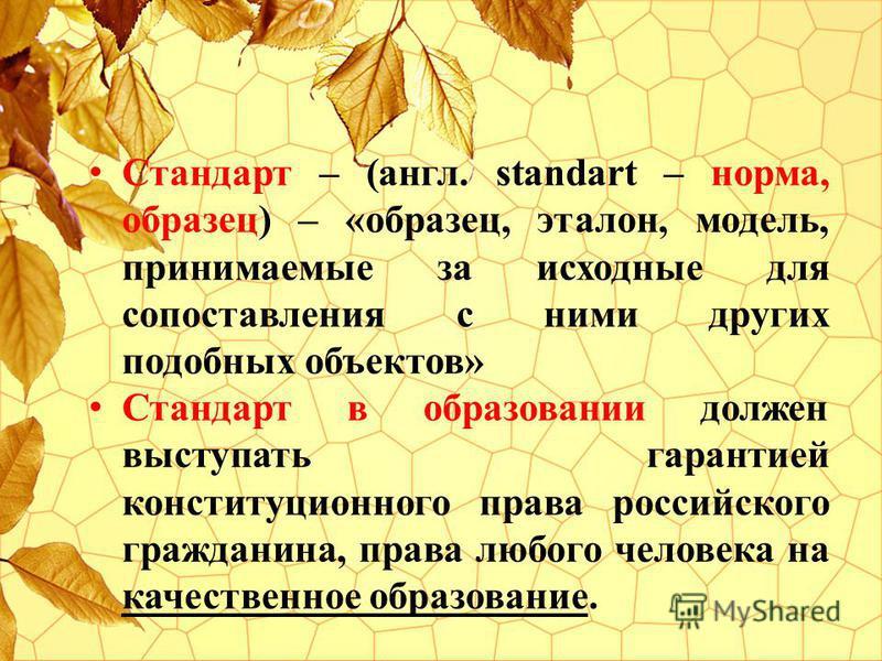Стандарт – (англ. standart – норма, образец) – «образец, эталон, модель, принимаемые за исходные для сопоставления с ними других подобных объектов» Стандарт в образовании должен выступать гарантией конституционного права российского гражданина, права
