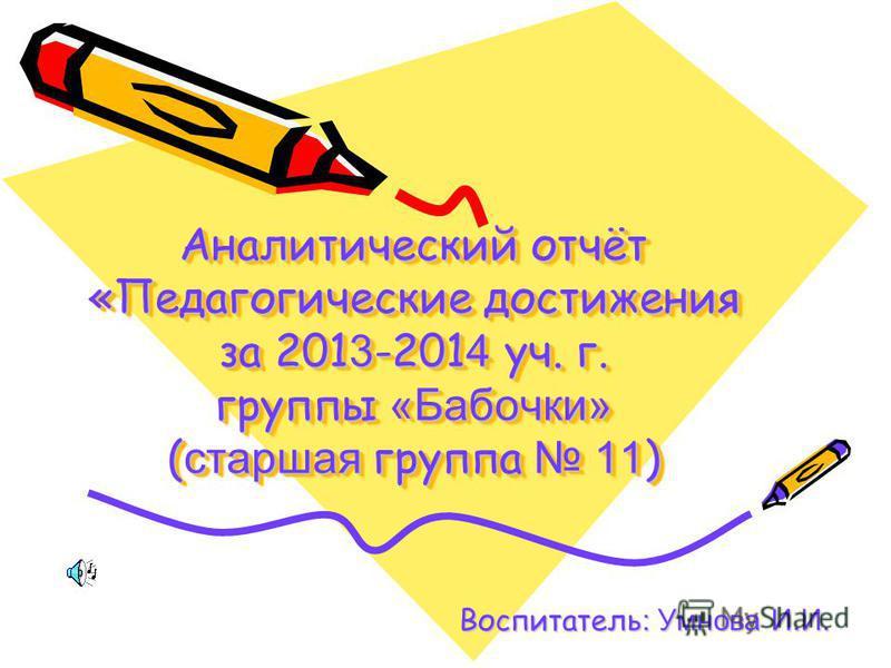 Аналитический отчёт «Педагогические достижения за 201 3 -201 4 уч. г. группы «Бабочки» ( старшая группа 11 ) Воспитатель : Умнова И.И.