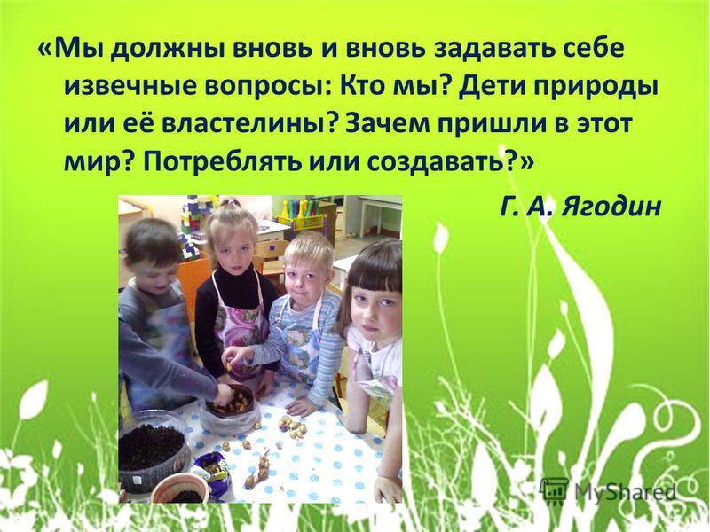 «Мы должны вновь и вновь задавать себе извечные вопросы: Кто мы? Дети природы или её властелины? Зачем пришли в этот мир? Потреблять или создавать?» Г. А. Ягодин