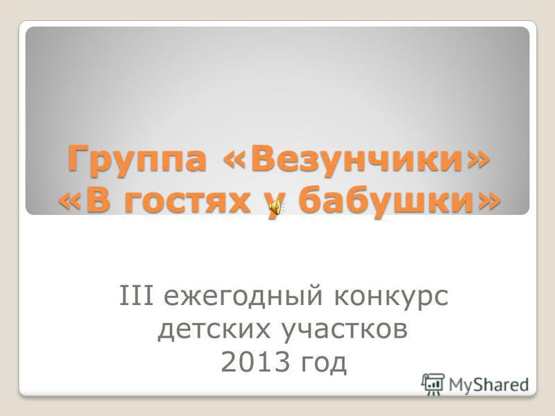 Группа «Везунчики» «В гостях у бабушки» III ежегодный конкурс детских участков 2013 год