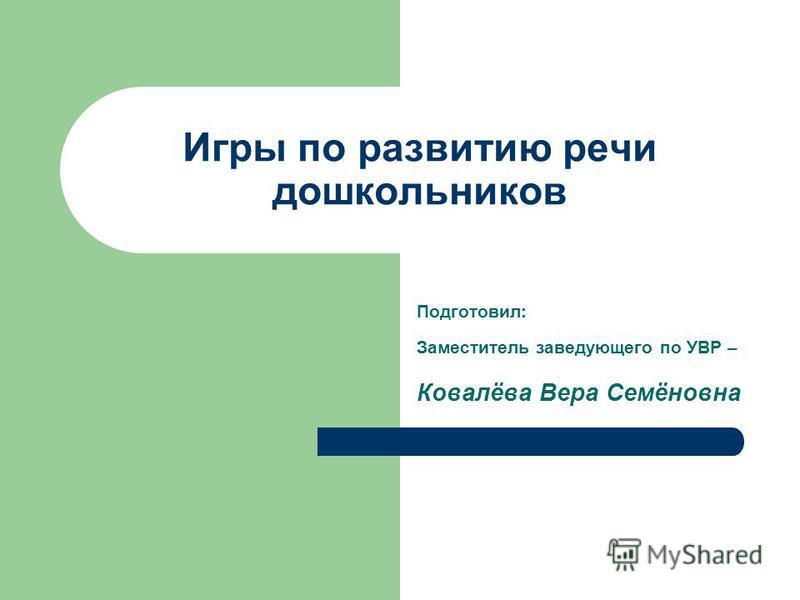 Игры по развитию речи дошкольников Подготовил: Заместитель заведующего по УВР – Ковалёва Вера Семёновна
