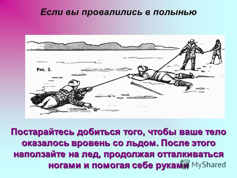 Если вы провалились в полынью Постарайтесь добиться того, чтобы ваше тело оказалось вровень со льдом. После этого наползайте на лед, продолжая отталкиваться ногами и помогая себе руками