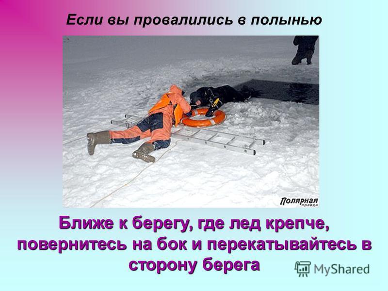 Если вы провалились в полынью Ближе к берегу, где лед крепче, повернитесь на бок и перекатывайтесь в сторону берега