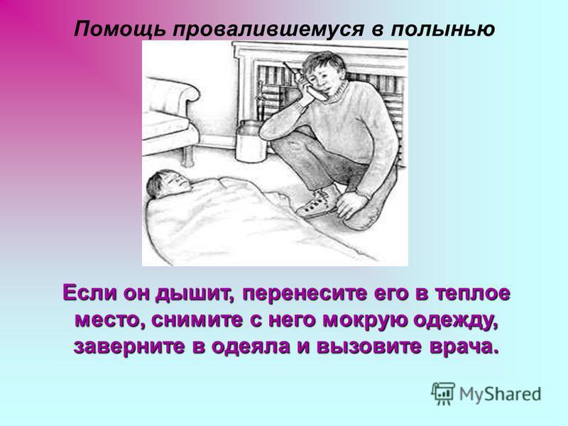 Помощь провалившемуся в полынью Если он дышит, перенесите его в теплое место, снимите с него мокрую одежду, заверните в одеяла и вызовите врача.