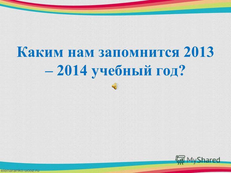 Каким нам запомнится 2013 – 2014 учебный год?