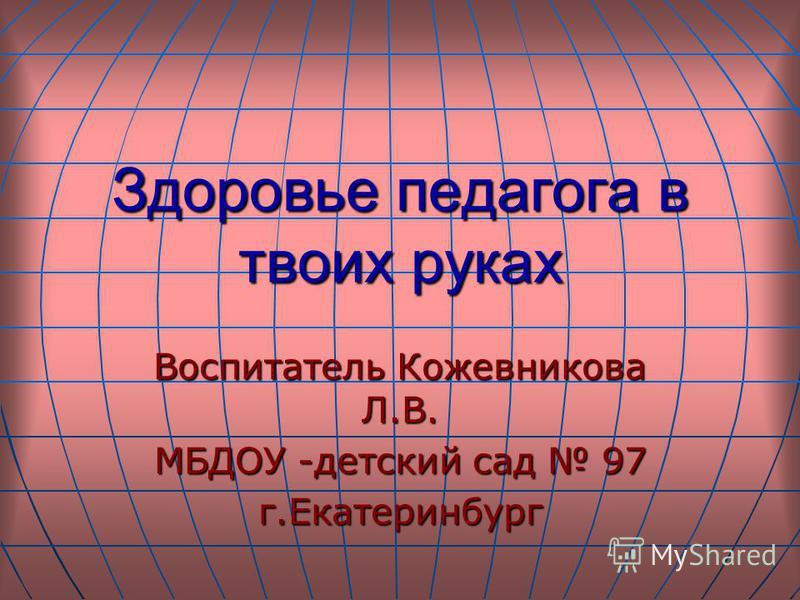 Здоровье педагога в твоих руках Воспитатель Кожевникова Л.В. МБДОУ -детский сад 97 г.Екатеринбург