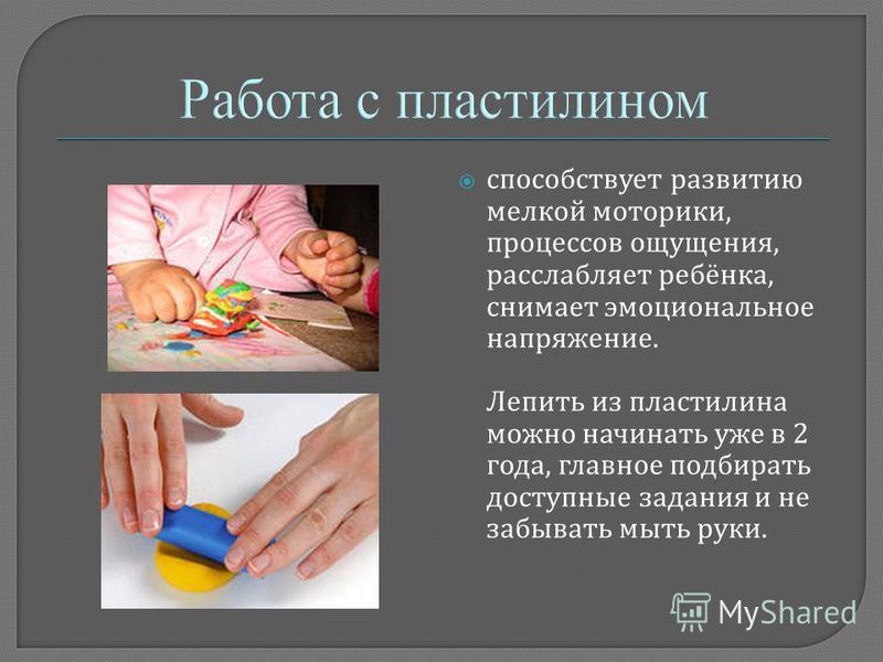 способствует развитию мелкой моторики, процессов ощущения, расслабляет ребёнка, снимает эмоциональное напряжение. Лепить из пластилина можно начинать уже в 2 года, главное подбирать доступные задания и не забывать мыть руки.