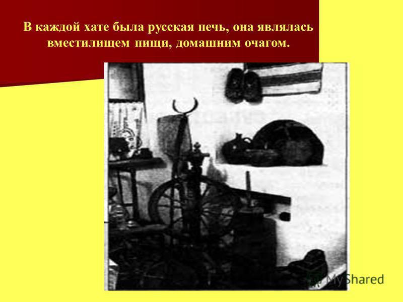 В каждой хате была русская печь, она являлась вместилищем пищи, домашним очагом.