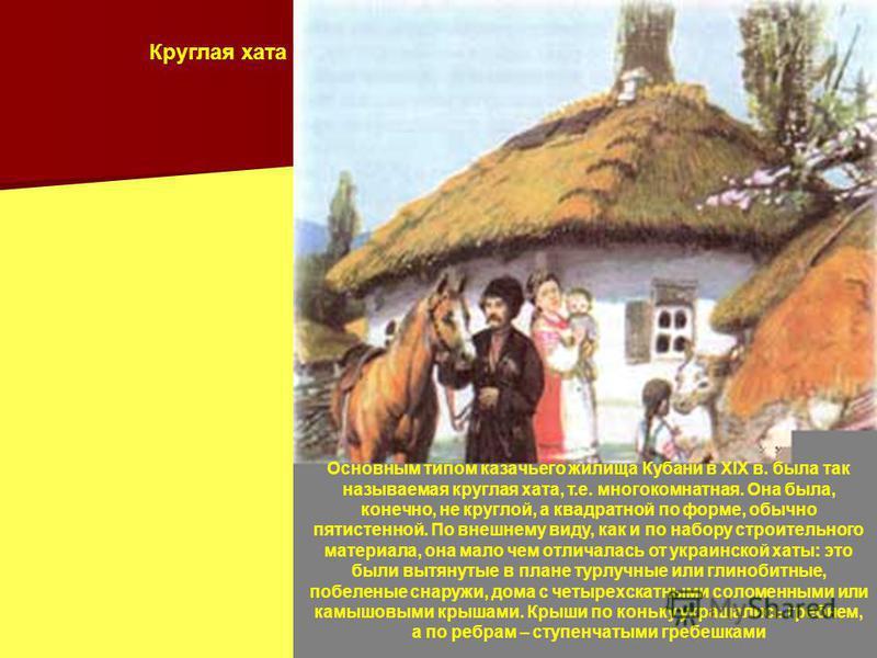 Основным типом казачьего жилища Кубани в XIX в. была так называемая круглая хата, т.е. многокомнатная. Она была, конечно, не круглой, а квадратной по форме, обычно пятистенной. По внешнему виду, как и по набору строительного материала, она мало чем о