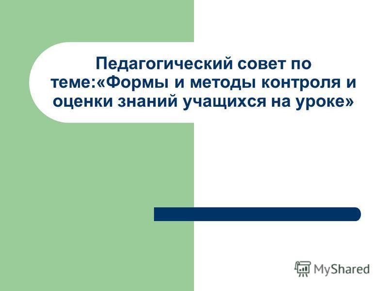 Педагогический совет по теме:«Формы и методы контроля и оценки знаний учащихся на уроке»