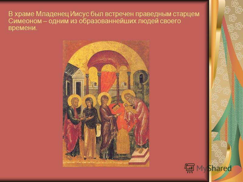 В храме Младенец Иисус был встречен праведным старцем Симеоном – одним из образованнейших людей своего времени.