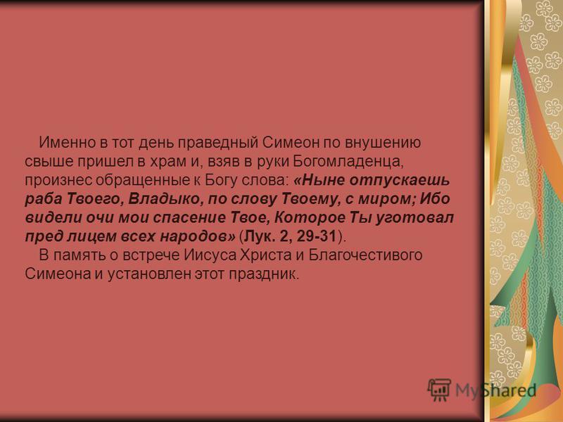 Именно в тот день праведный Симеон по внушению свыше пришел в храм и, взяв в руки Богомладенца, произнес обращенные к Богу слова: «Ныне отпускаешь раба Твоего, Владыко, по слову Твоему, с миром; Ибо видели очи мои спасение Твое, Которое Ты уготовал п