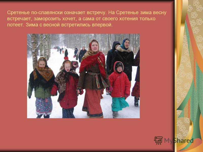 Сретенье по-славянски означает встречу. На Сретенье зима весну встречает, заморозить хочет, а сама от своего хотения только потеет. Зима с весной встретились впервой.