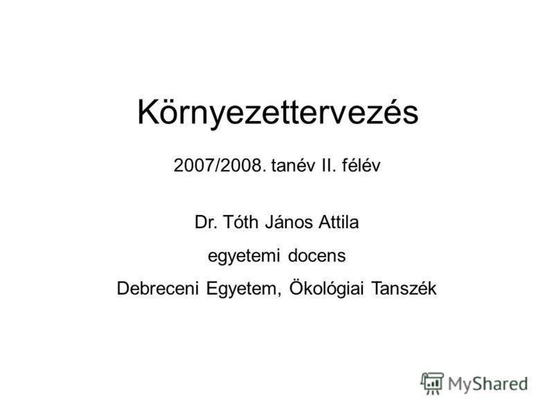 2007/2008. tanév II. félév Dr. Tóth János Attila egyetemi docens Debreceni Egyetem, Ökológiai Tanszék Környezettervezés