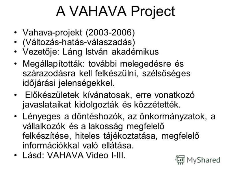 A VAHAVA Project Vahava-projekt (2003-2006) (Változás-hatás-válaszadás) Vezetője: Láng István akadémikus Megállapították: további melegedésre és szárazodásra kell felkészülni, szélsőséges időjárási jelenségekkel. Előkészületek kívánatosak, erre vonat