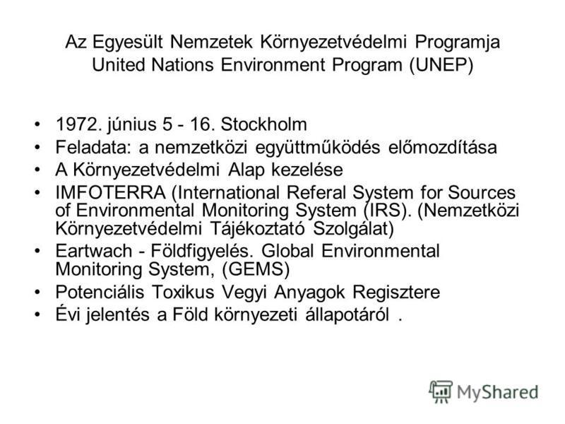 Az Egyesült Nemzetek Környezetvédelmi Programja United Nations Environment Program (UNEP) 1972. június 5 - 16. Stockholm Feladata: a nemzetközi együttműködés előmozdítása A Környezetvédelmi Alap kezelése IMFOTERRA (International Referal System for So
