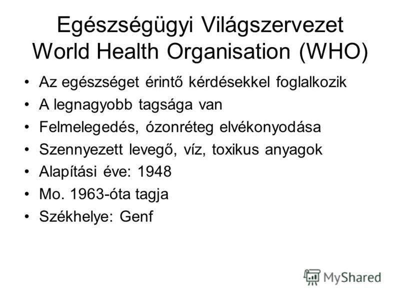 Egészségügyi Világszervezet World Health Organisation (WHO) Az egészséget érintő kérdésekkel foglalkozik A legnagyobb tagsága van Felmelegedés, ózonréteg elvékonyodása Szennyezett levegő, víz, toxikus anyagok Alapítási éve: 1948 Mo. 1963-óta tagja Sz