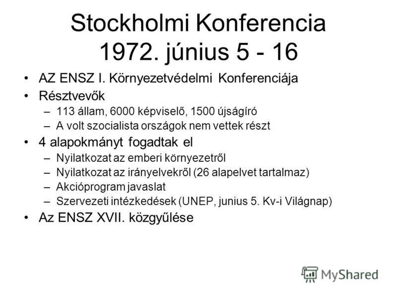 Stockholmi Konferencia 1972. június 5 - 16 AZ ENSZ I. Környezetvédelmi Konferenciája Résztvevők –113 állam, 6000 képviselő, 1500 újságíró –A volt szocialista országok nem vettek részt 4 alapokmányt fogadtak el –Nyilatkozat az emberi környezetről –Nyi