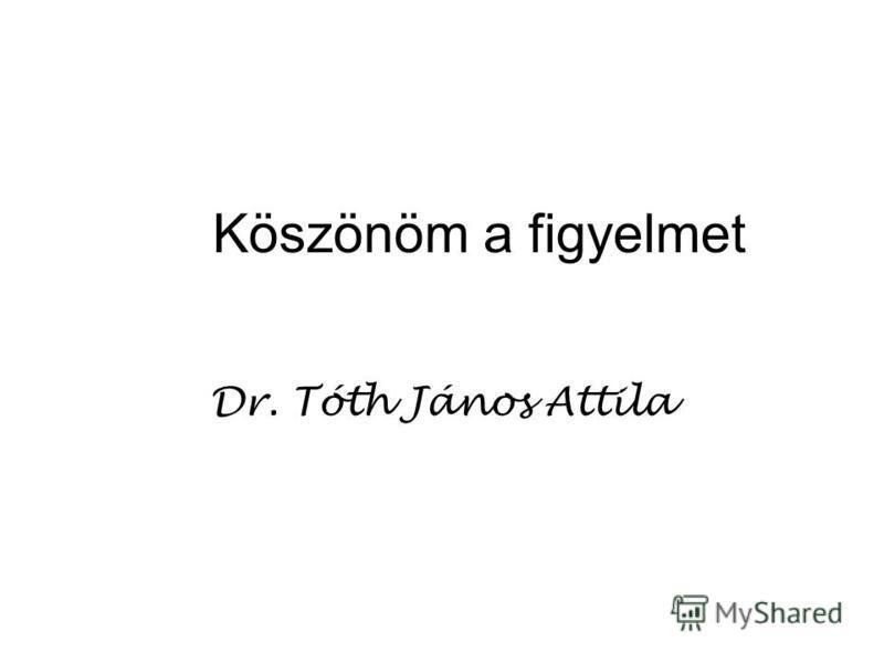 Köszönöm a figyelmet Dr. Tóth János Attila