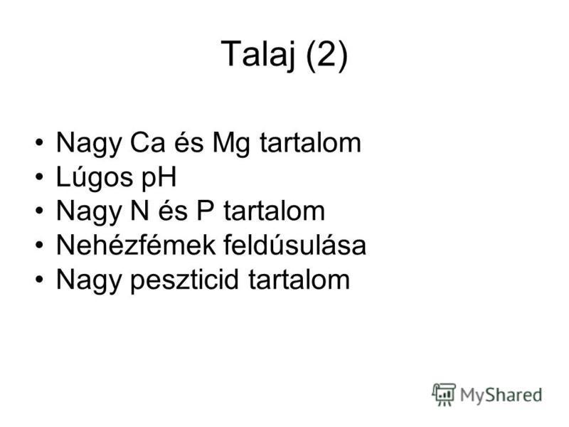 Talaj (2) Nagy Ca és Mg tartalom Lúgos pH Nagy N és P tartalom Nehézfémek feldúsulása Nagy peszticid tartalom