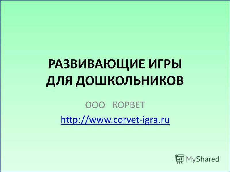 РАЗВИВАЮЩИЕ ИГРЫ ДЛЯ ДОШКОЛЬНИКОВ ООО КОРВЕТ http://www.corvet-igra.ru