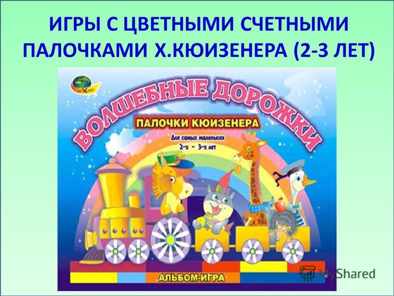 ИГРЫ С ЦВЕТНЫМИ СЧЕТНЫМИ ПАЛОЧКАМИ Х.КЮИЗЕНЕРА (2-3 ЛЕТ)
