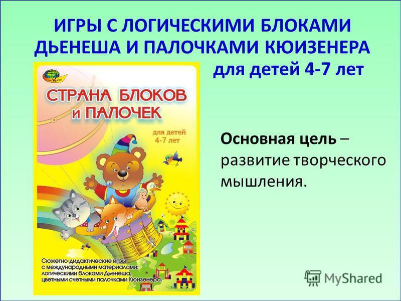 ИГРЫ С ЛОГИЧЕСКИМИ БЛОКАМИ ДЬЕНЕША И ПАЛОЧКАМИ КЮИЗЕНЕРА для детей 4-7 лет Основная цель – развитие творческого мышления.