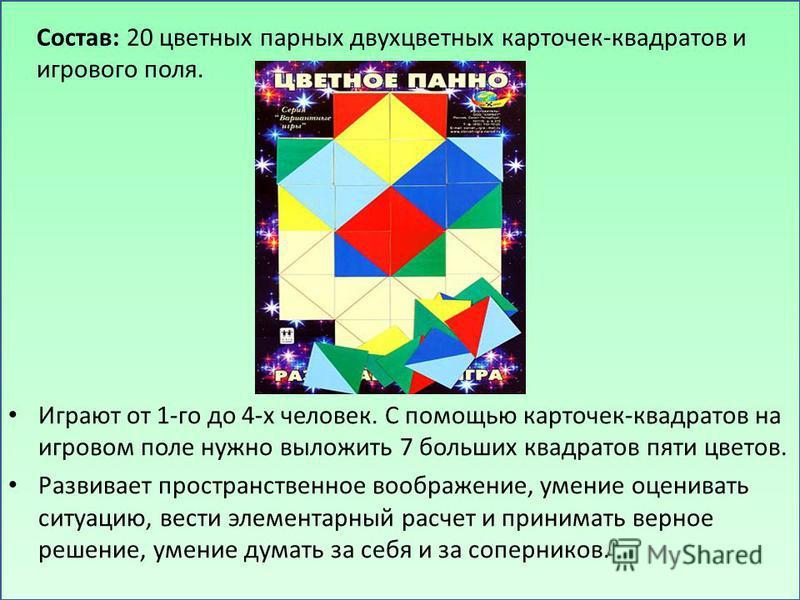 Играют от 1-го до 4-х человек. С помощью карточек-квадратов на игровом поле нужно выложить 7 больших квадратов пяти цветов. Развивает пространственное воображение, умение оценивать ситуацию, вести элементарный расчет и принимать верное решение, умени