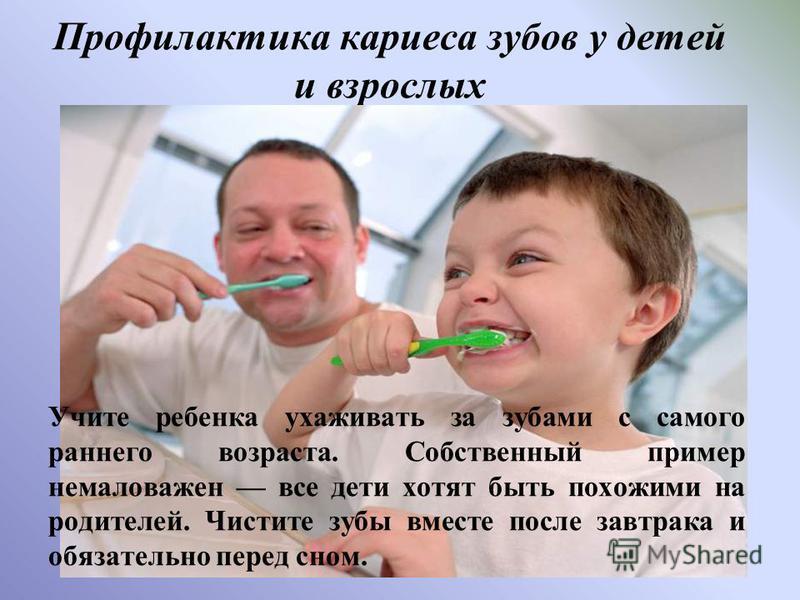 Профилактика кариеса зубов у детей и взрослых Учите ребенка ухаживать за зубами с самого раннего возраста. Собственный пример немаловажен все дети хотят быть похожими на родителей. Чистите зубы вместе после завтрака и обязательно перед сном.