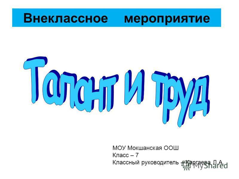Внеклассное мероприятие МОУ Мокшанская ООШ Класс – 7 Классный руководитель – Каргаева Л.А.