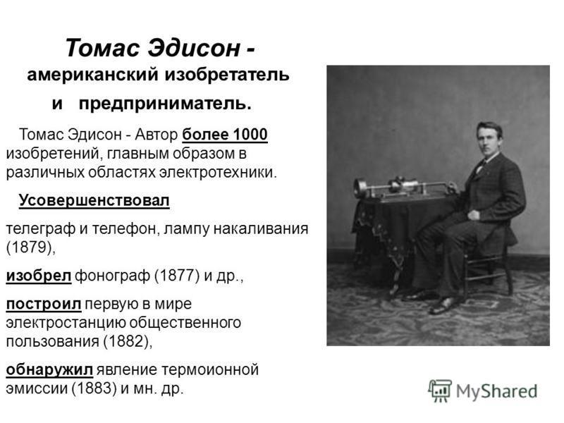 Томас Эдисон - американский изобретатель и предприниматель. Томас Эдисон - Автор более 1000 изобретений, главным образом в различных областях электротехники. Усовершенствовал телеграф и телефон, лампу накаливания (1879), изобрел фонограф (1877) и др.