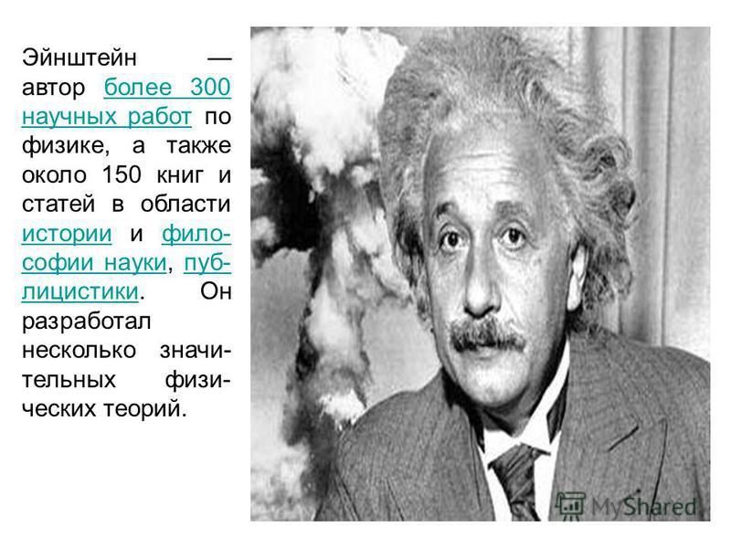 Эйнштейн автор более 300 научных работ по физике, а также около 150 книг и статей в области истории и философии науки, публицистики. Он разработал несколько значительных физических теорий.более 300 научных работ историифилософии наукипублицистики