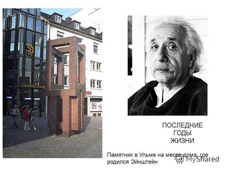 ПОСЛЕДНИЕ ГОДЫ ЖИЗНИ Памятник в Ульме на месте дома, где родился Эйнштейн
