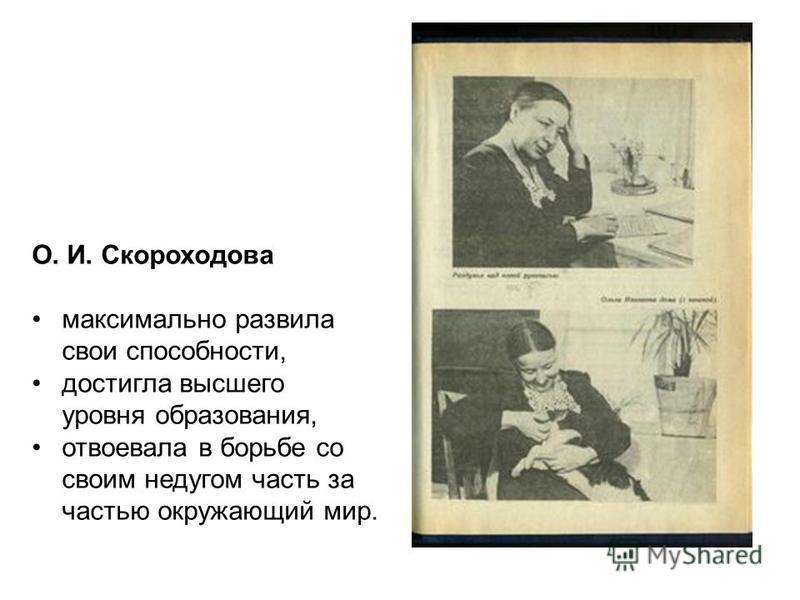 О. И. Скороходова максимально развила свои способности, достигла высшего уровня образования, отвоевала в борьбе со своим недугом часть за частью окружающий мир.