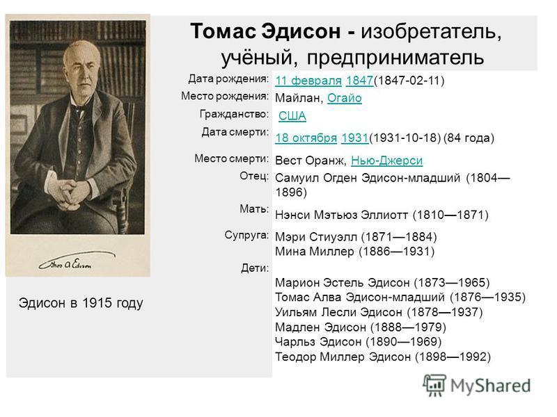 Томас Томас Эдисон - изобретатель, учёный, предприниматель Дата рождения: 11 февраля 11 февраля 1847(1847-02-11)1847 Место рождения: Майлан, Огайо Огайо Гражданство: США Дата смерти: 18 октября 18 октября 1931(1931-10-18) (84 года)1931 Место смерти: