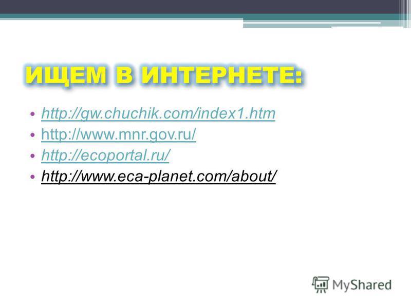 http://gw.chuchik.com/index1. htm http://www.mnr.gov.ru/ http://ecoportal.ru/ http://www.eca-planet.com/about/