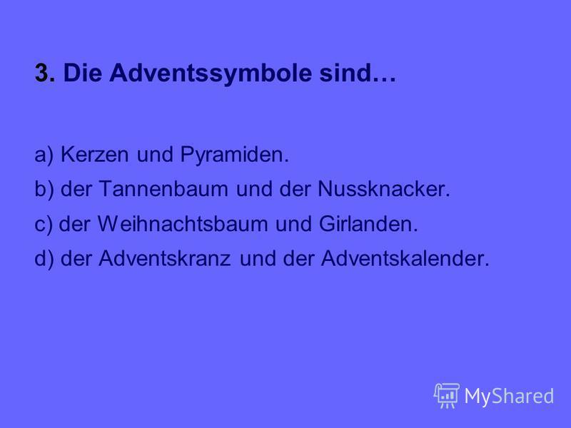 3. Die Adventssymbole sind… a) Kerzen und Pyramiden. b) der Tannenbaum und der Nussknacker. c) der Weihnachtsbaum und Girlanden. d) der Adventskranz und der Adventskalender.