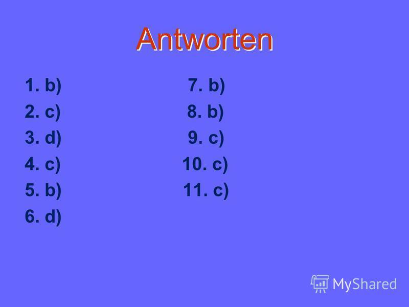 Antworten 1. b) 7. b) 2. c) 8. b) 3. d) 9. c) 4. c) 10. c) 5. b) 11. c) 6. d)