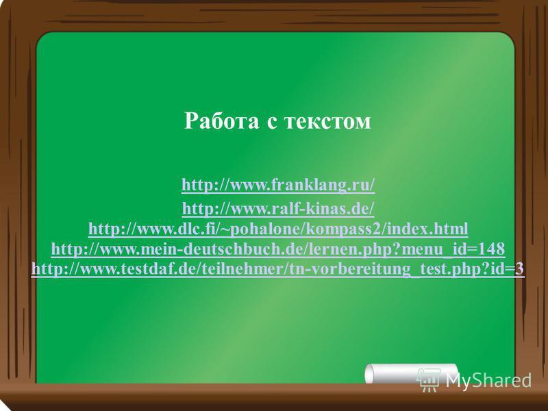 Работа с текстом http://www.franklang.ru/ http://www.ralf-kinas.de/ http://www.dlc.fi/~pohalone/kompass2/index.html http://www.mein-deutschbuch.de/lernen.php?menu_id=148 http://www.testdaf.de/teilnehmer/tn-vorbereitung_test.php?id=3