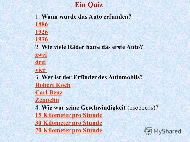 Ein Quiz 1. Wann wurde das Auto erfunden? 1886 1926 1976 2. Wie viele Räder hatte das erste Auto? zwei drei vier 3. Wer ist der Erfinder des Automobils? Robert Koch Carl Benz Zeppelin 4. Wie war seine Geschwindigkeit (скорость)? 15 Kilometer pro Stun