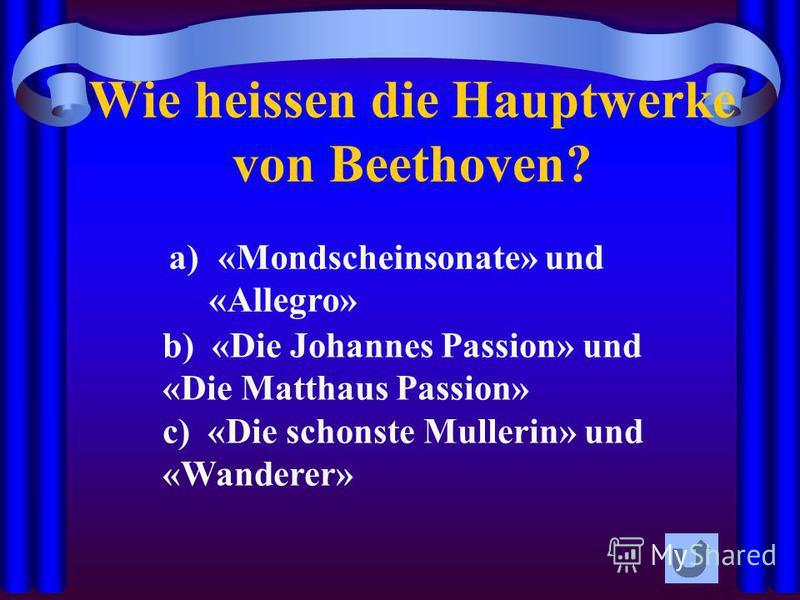 Wie heissen die Hauptwerke von Beethoven? a) «Mondscheinsonate» und «Allegro» b) «Die Johannes Passion» und «Die Matthaus Passion» c) «Die schonste Mullerin» und «Wanderer»