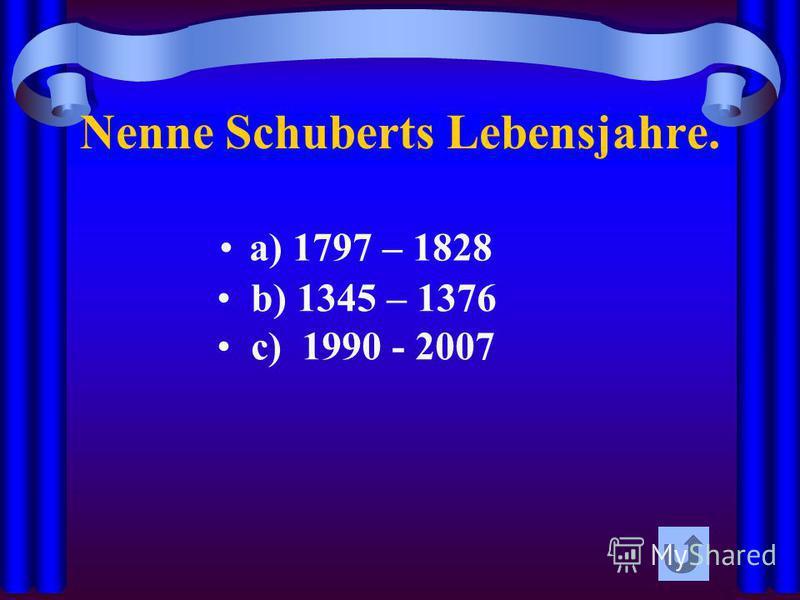 Nenne Schuberts Lebensjahre. a) 1797 – 1828 b) 1345 – 1376 c) 1990 - 2007