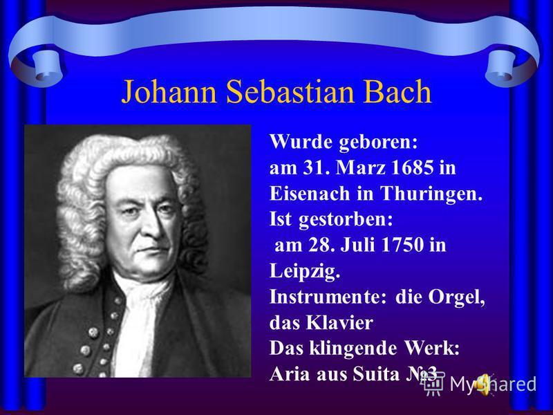 Johann Sebastian Bach Wurde geboren: am 31. Marz 1685 in Eisenach in Thuringen. Ist gestorben: am 28. Juli 1750 in Leipzig. Instrumente: die Orgel, das Klavier Das klingende Werk: Aria aus Suita 3