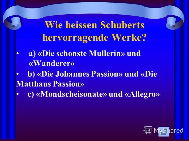 Wie heissen Schuberts hervorragende Werke? a) «Die schonste Mullerin» und «Wanderer» b) «Die Johannes Passion» und «Die Matthaus Passion» c) «Mondscheisonate» und «Allegro»