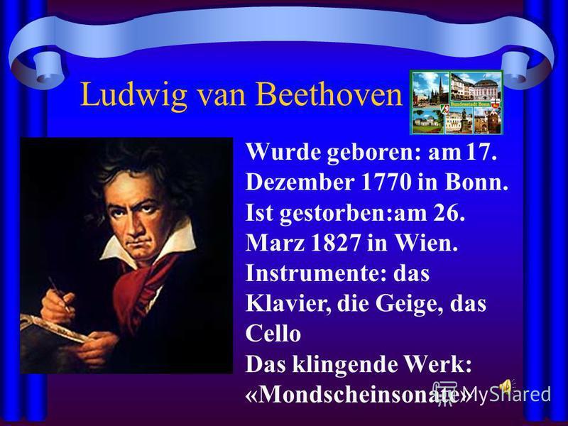 Ludwig van Beethoven Wurde geboren: am 17. Dezember 1770 in Bonn. Ist gestorben:am 26. Marz 1827 in Wien. Instrumente: das Klavier, die Geige, das Cello Das klingende Werk: «Mondscheinsonate»